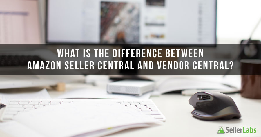 What is the difference between Amazon Seller Central and Vendor Central?