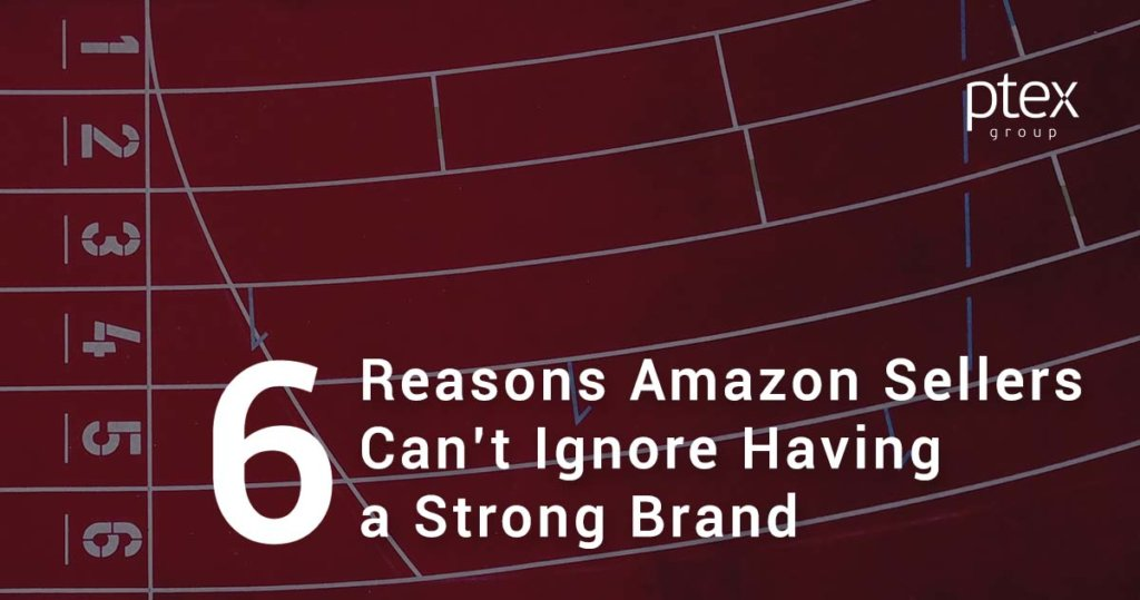 6 Reasons Amazon Sellers Can't Ignore the Importance of Having a Strong Brand