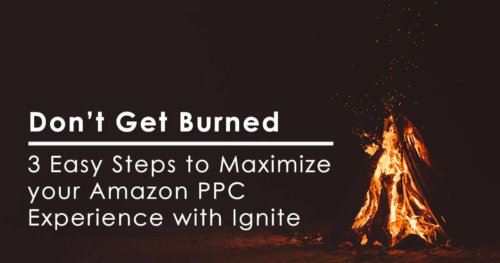 Don't Get Burned: 3 Easy Steps to Maximize your Amazon PPC Experience with Ignite