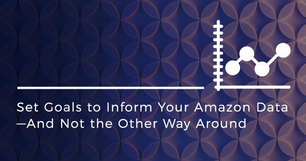 Set Goals to Inform Your Amazon Data—And Not the Other Way Around
