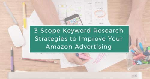 Three Scope Keyword Research Strategies to Improve Your Amazon Advertising