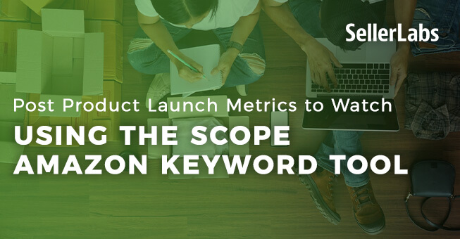 Post Product Launch Metrics to Watch Using the Scope Amazon Keywords Tool