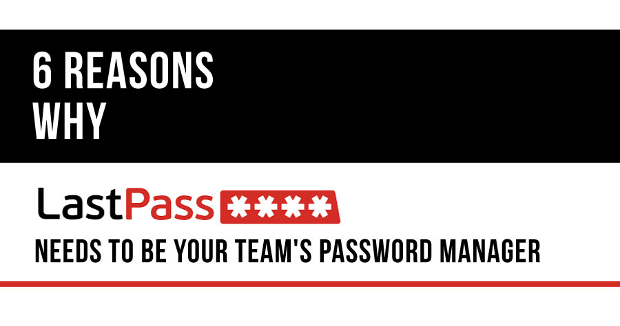 6 Reasons Why LastPass Needs To Be Your Team's Password Manager