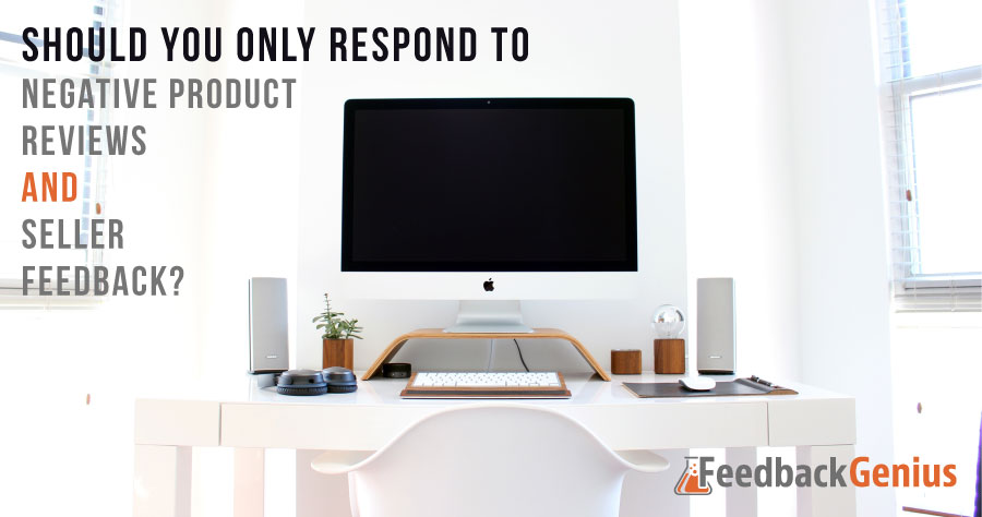 Should You Only Respond To Negative Product Reviews And Seller Feedback?