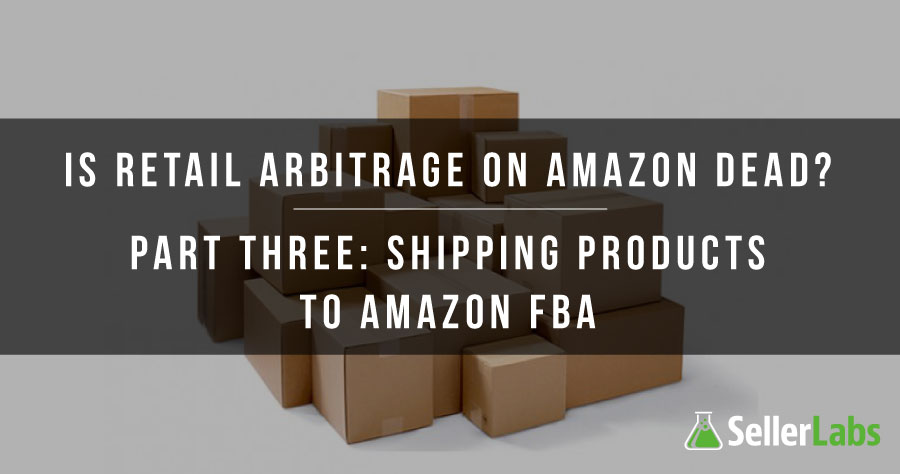 Is Retail Arbitrage On Amazon Dead? Part Three: Shipping Products To Amazon FBA