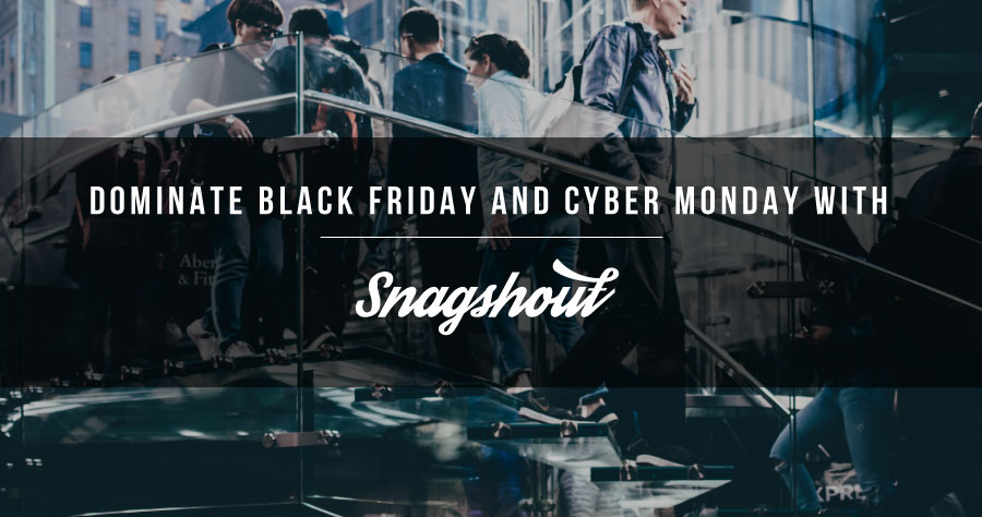 Dominate Black Friday And Cyber Monday With Snagshout