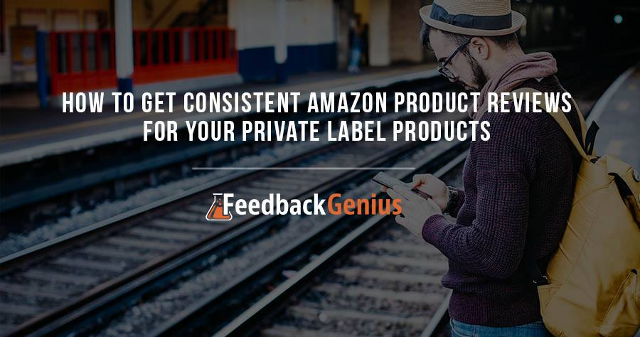 How To Get Consistent Amazon Product Reviews For Your Private Label Products