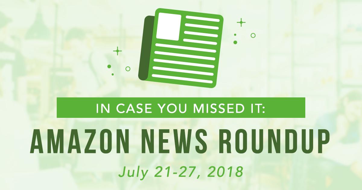 ICYMI: Amazon News Round-Up: July 21-27, 2018